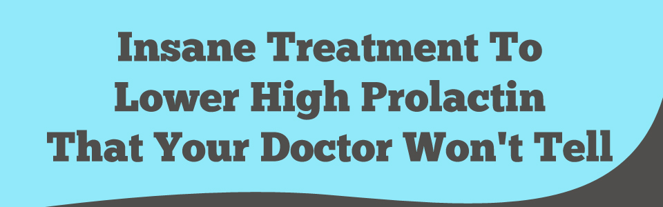 Insane Treatment To Lower High Prolactin That Your Dr Won't Tell