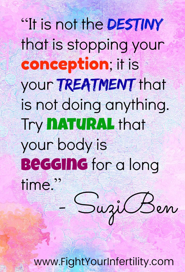 """It is not the destiny that is stopping your conception; it is your treatment that is not doing anything. Try natural that your body is begging for a long time."""