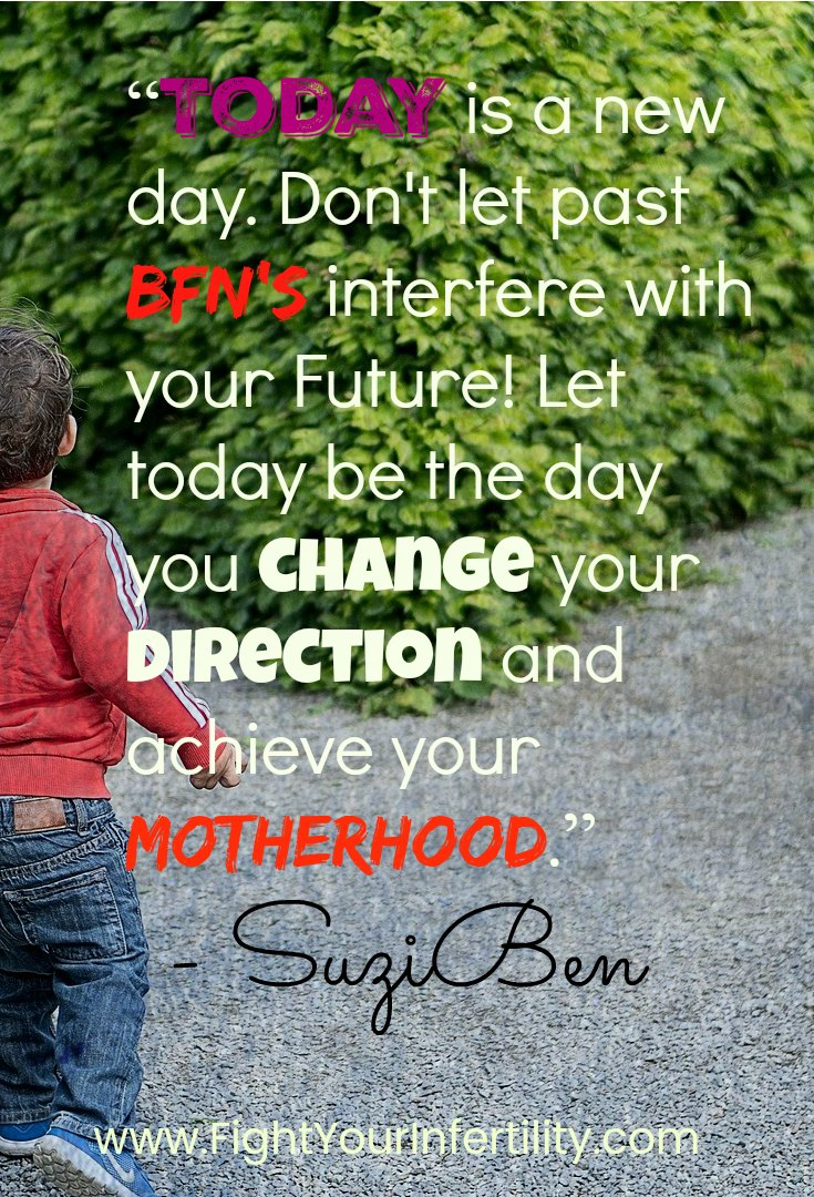 """Today is a new day. Don't let past BFNs interfere with your Future! Let today be the day you change your direction and achieve your motherhood."""