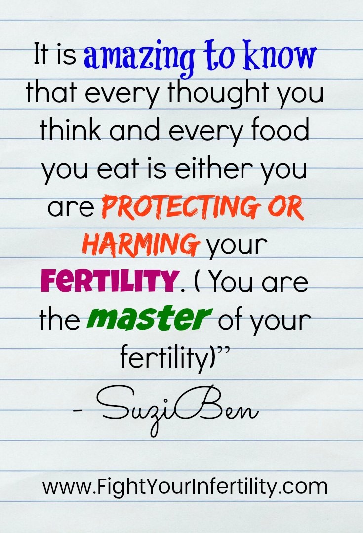 It is amazing to know that every thought you think and every food you eat is either you are protecting or harming your fertility. ( You are the master of your fertility)""