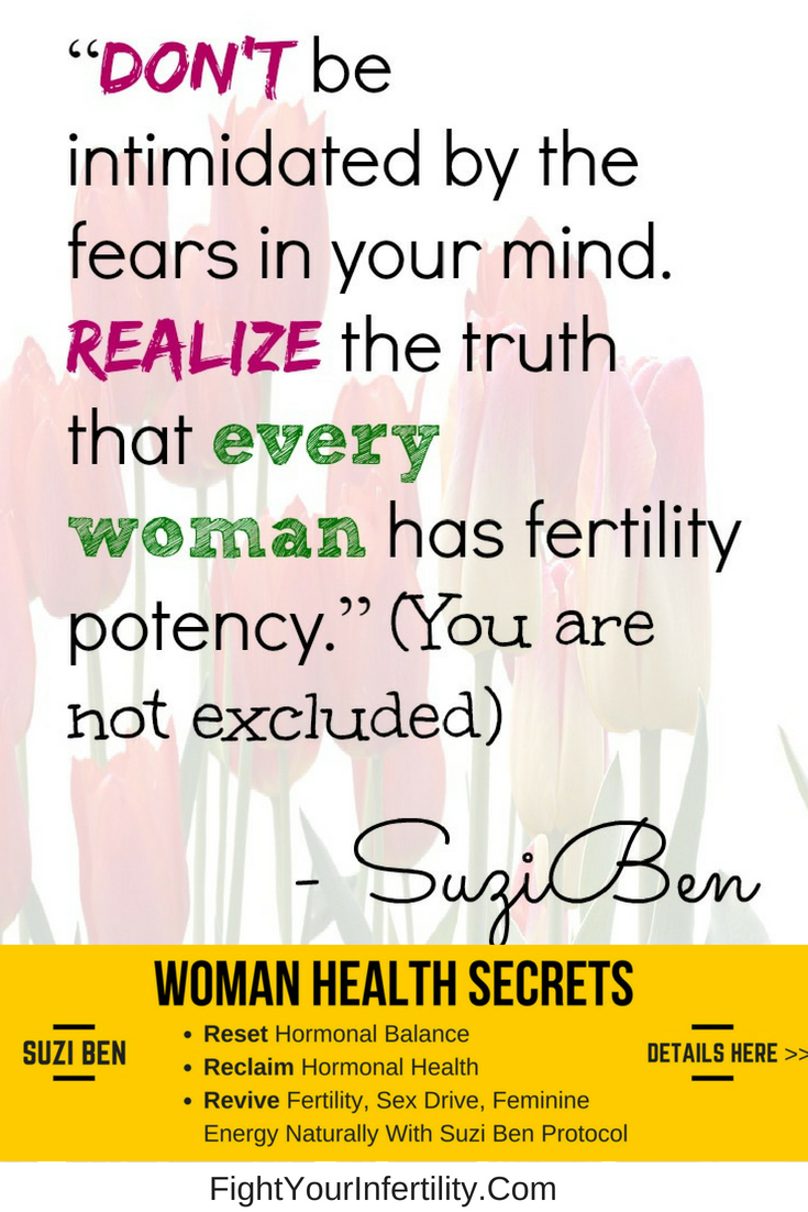 Don't be intimidated by the fears in your mind. Realize the truth that every woman has fertility potency.