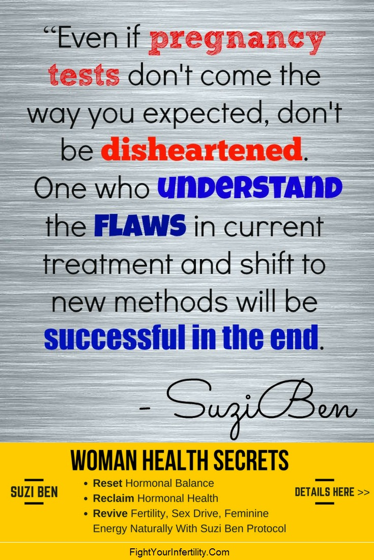 Even if pregnancy tests don't come the way you expected, don't be disheartened. One who understand the flaws in current treatment and shift to new methods will be successful in the end